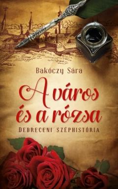 Bakóczy Sára: A város és a rózsa – Debreceni széphistória