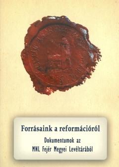 Forrásaink a reformációról (Dokumentumok az MNL Fejér Megyei Levéltárából)
